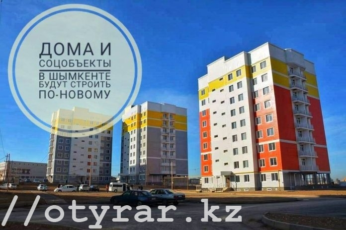 Дома и соцобъекты в Шымкенте начнут строить по-новому